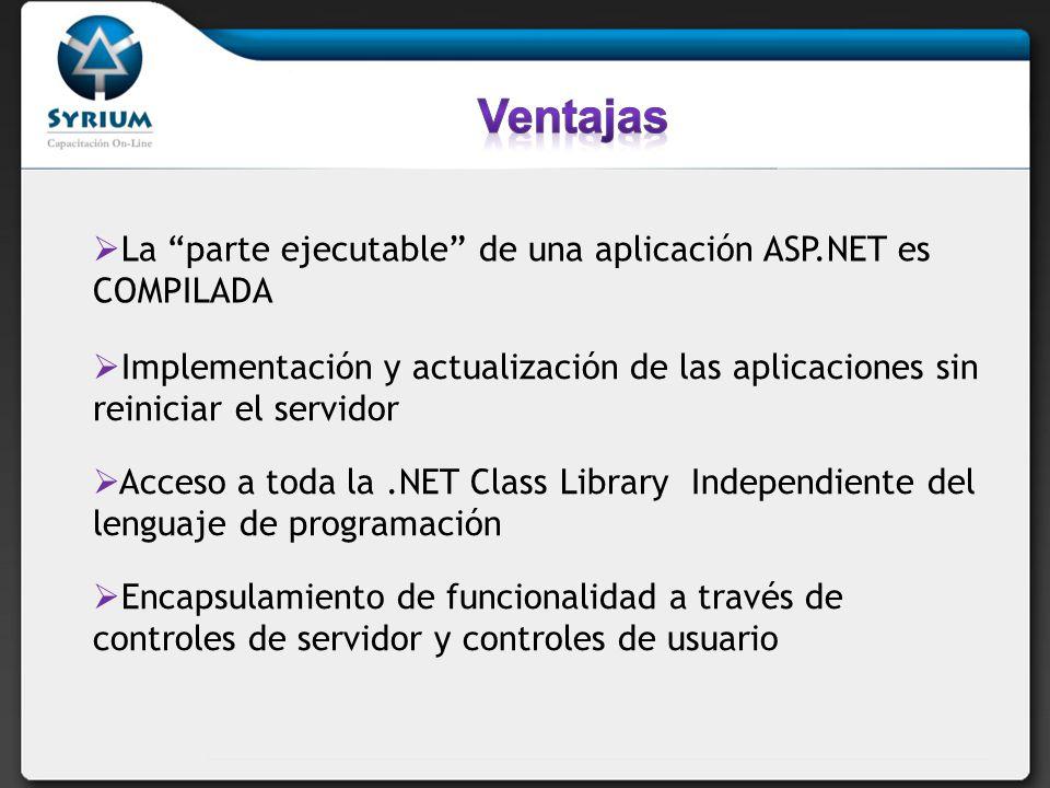 La parte ejecutable de una aplicación ASP.NET es COMPILADA Implementación y actualización de las aplicaciones sin reiniciar el servidor Acceso a toda la.NET Class Library Independiente del lenguaje de programación Encapsulamiento de funcionalidad a través de controles de servidor y controles de usuario
