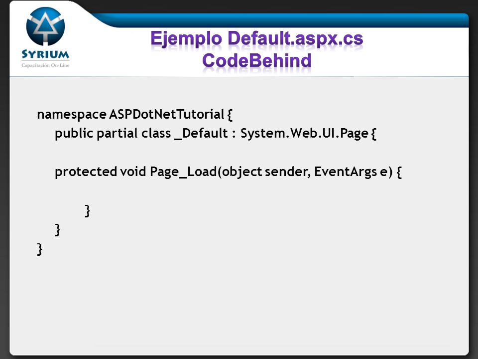 namespace ASPDotNetTutorial { public partial class _Default : System.Web.UI.Page { protected void Page_Load(object sender, EventArgs e) { }