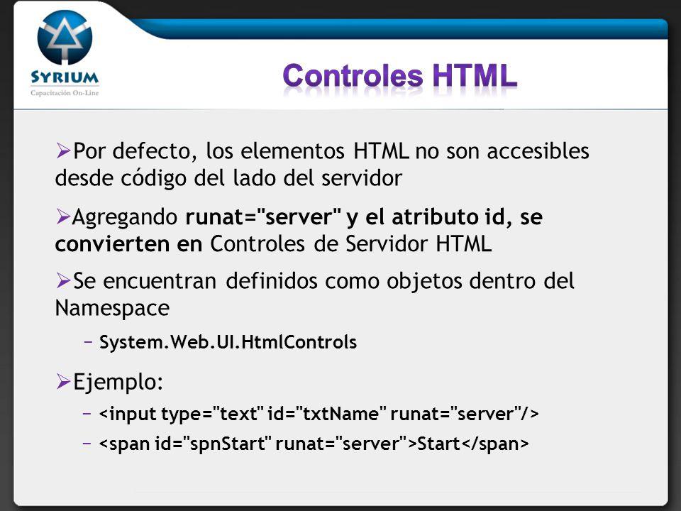 Por defecto, los elementos HTML no son accesibles desde código del lado del servidor Agregando runat= server y el atributo id, se convierten en Controles de Servidor HTML Se encuentran definidos como objetos dentro del Namespace System.Web.UI.HtmlControls Start Ejemplo: