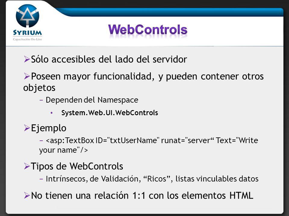 Sólo accesibles del lado del servidor Poseen mayor funcionalidad, y pueden contener otros objetos Dependen del Namespace System.Web.UI.WebControls Ejemplo Tipos de WebControls Intrínsecos, de Validación, Ricos, listas vinculables datos No tienen una relación 1:1 con los elementos HTML