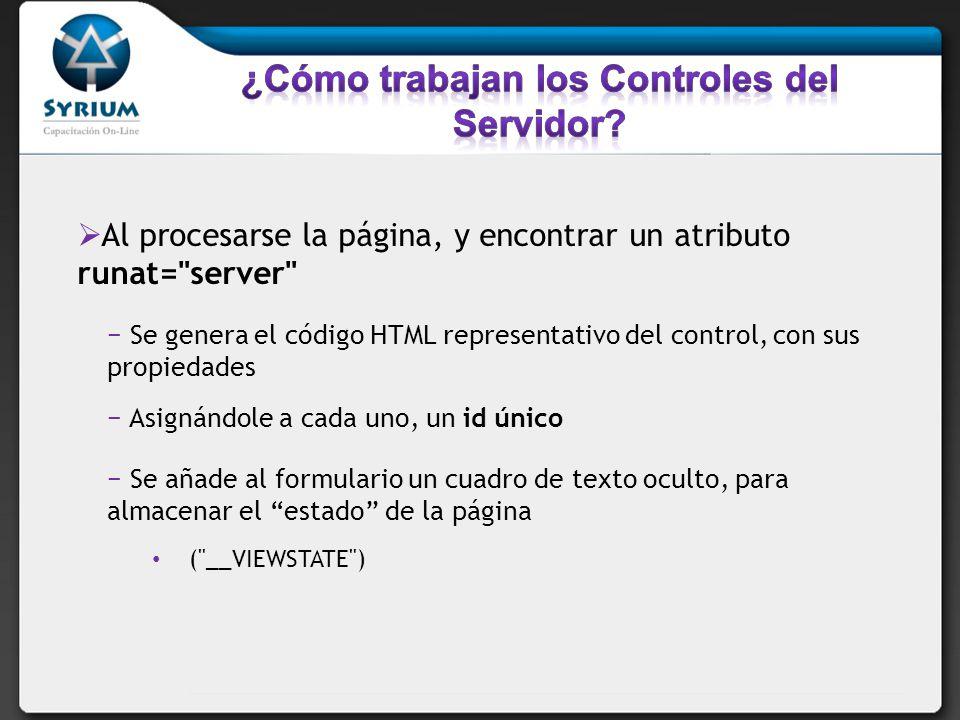 Al procesarse la página, y encontrar un atributo runat= server Se genera el código HTML representativo del control, con sus propiedades Asignándole a cada uno, un id único Se añade al formulario un cuadro de texto oculto, para almacenar el estado de la página ( __VIEWSTATE )