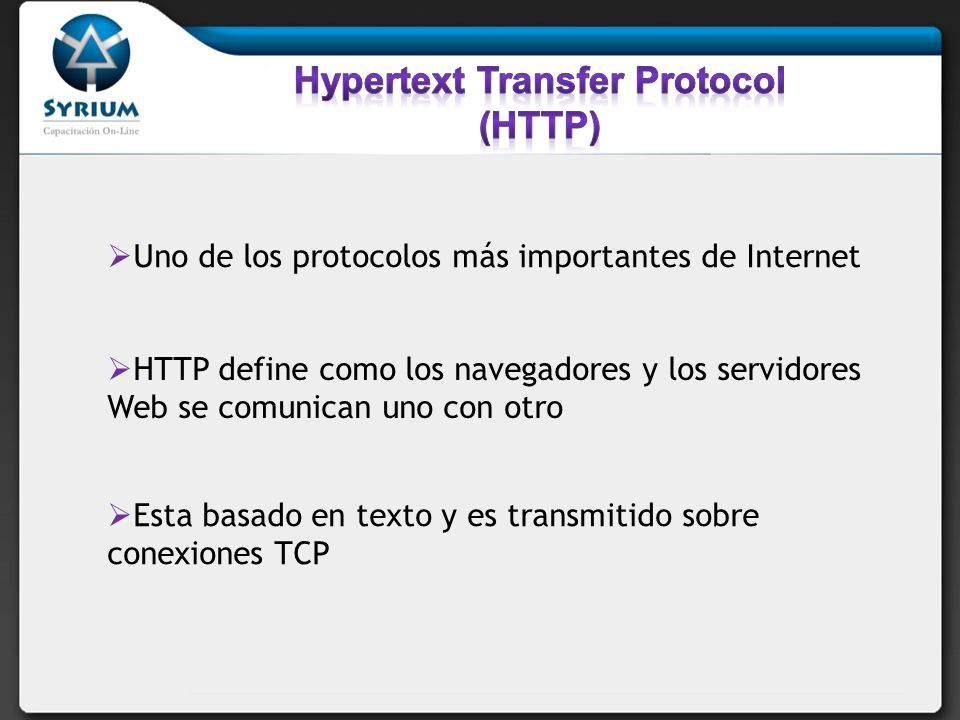 Uno de los protocolos más importantes de Internet HTTP define como los navegadores y los servidores Web se comunican uno con otro Esta basado en texto y es transmitido sobre conexiones TCP