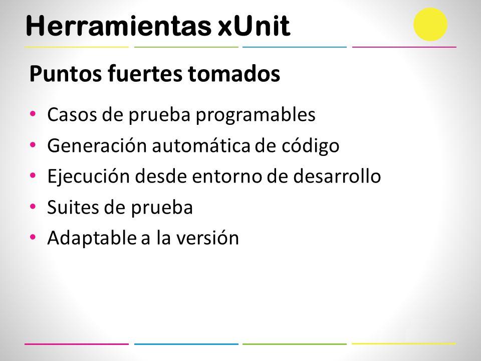 Herramientas xUnit Puntos fuertes tomados Casos de prueba programables Generación automática de código Ejecución desde entorno de desarrollo Suites de prueba Adaptable a la versión