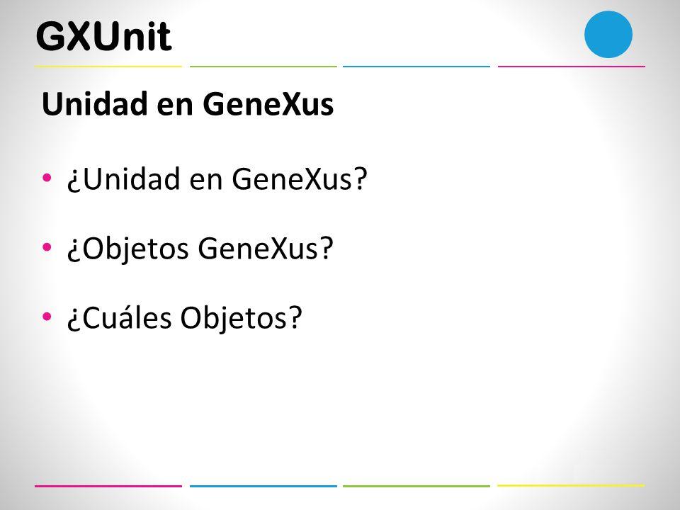 GXUnit Unidad en GeneXus ¿Unidad en GeneXus? ¿Objetos GeneXus? ¿Cuáles Objetos?