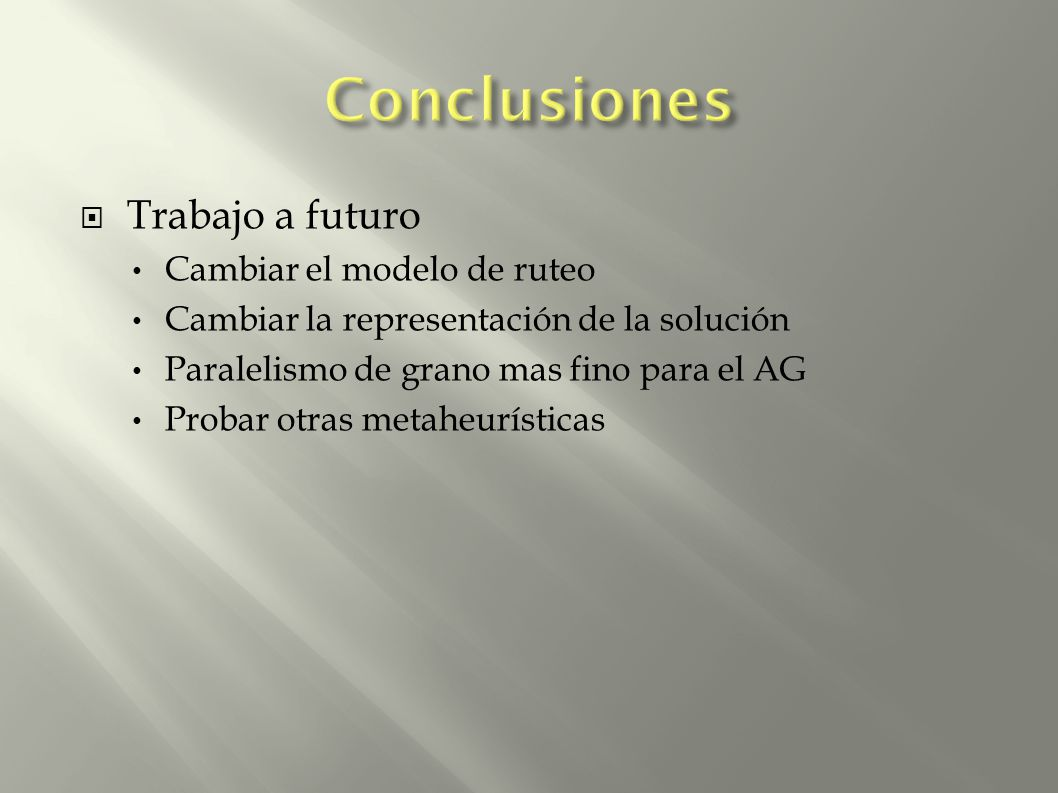 Trabajo a futuro Cambiar el modelo de ruteo Cambiar la representación de la solución Paralelismo de grano mas fino para el AG Probar otras metaheuríst