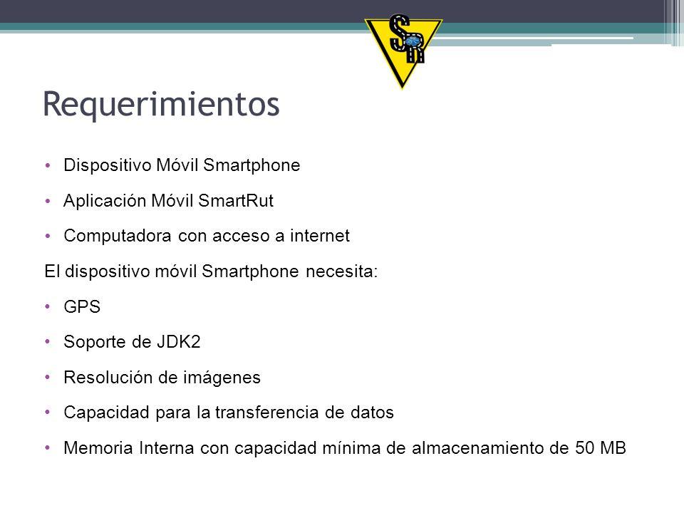 Requerimientos Dispositivo Móvil Smartphone Aplicación Móvil SmartRut Computadora con acceso a internet El dispositivo móvil Smartphone necesita: GPS Soporte de JDK2 Resolución de imágenes Capacidad para la transferencia de datos Memoria Interna con capacidad mínima de almacenamiento de 50 MB
