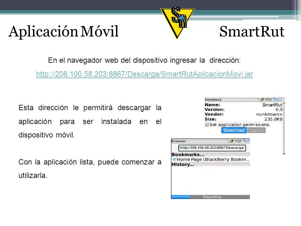 En el navegador web del dispositivo ingresar la dirección: http://208.100.58.203:8867/Descarga/SmartRutAplicacionMovi.jar Esta dirección le permitirá descargar la aplicación para ser instalada en el dispositivo móvil.