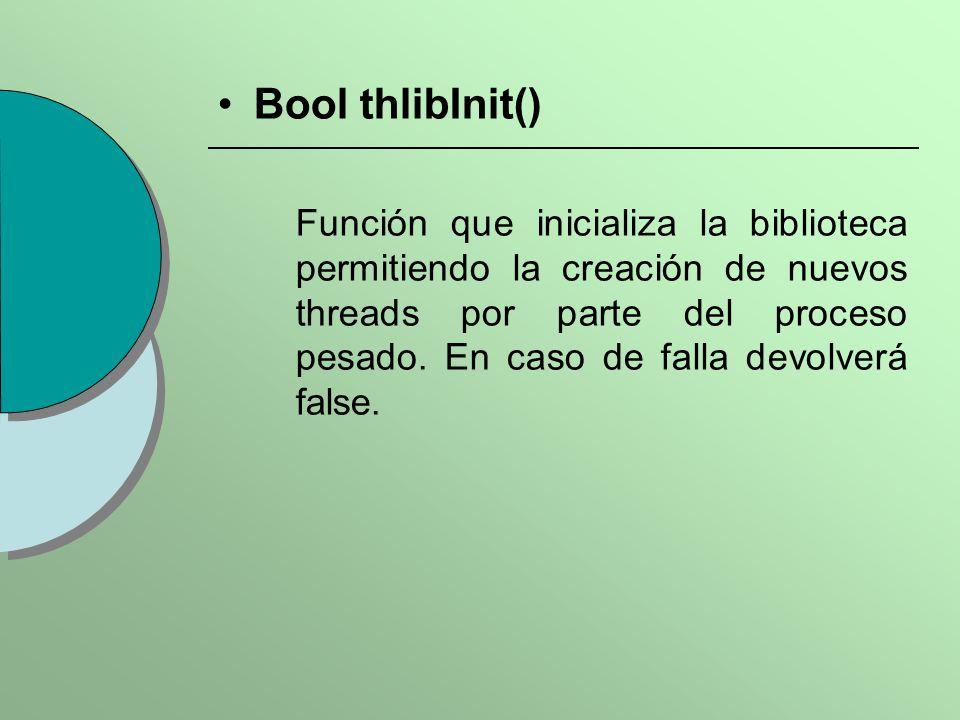 Bool thlibInit() Función que inicializa la biblioteca permitiendo la creación de nuevos threads por parte del proceso pesado. En caso de falla devolve