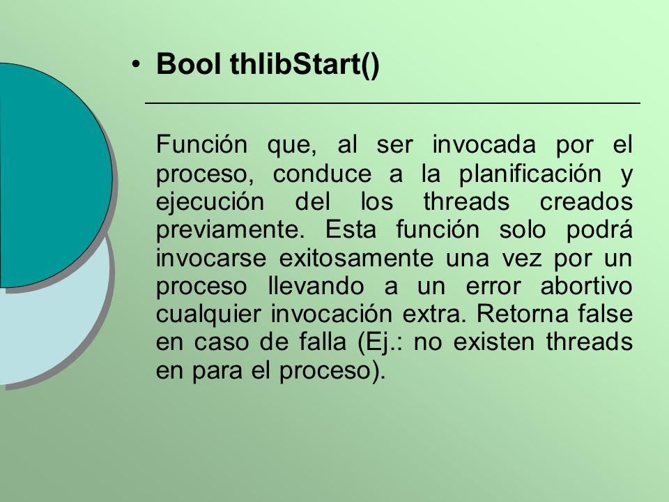 Bool thlibStart() Función que, al ser invocada por el proceso, conduce a la planificación y ejecución del los threads creados previamente. Esta funció