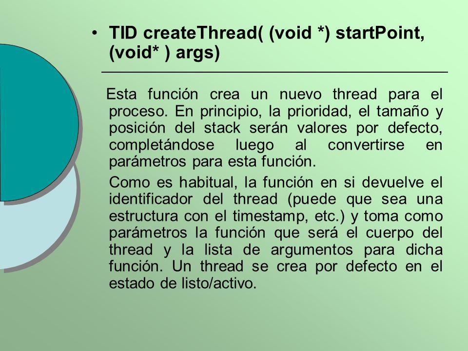 TID createThread( (void *) startPoint, (void* ) args) Esta función crea un nuevo thread para el proceso. En principio, la prioridad, el tamaño y posic
