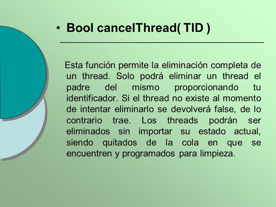 Bool cancelThread( TID ) Esta función permite la eliminación completa de un thread. Solo podrá eliminar un thread el padre del mismo proporcionando tu