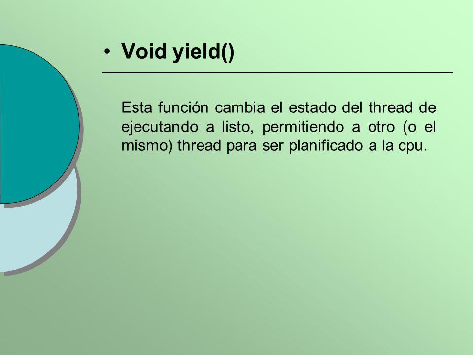 Void yield() Esta función cambia el estado del thread de ejecutando a listo, permitiendo a otro (o el mismo) thread para ser planificado a la cpu.
