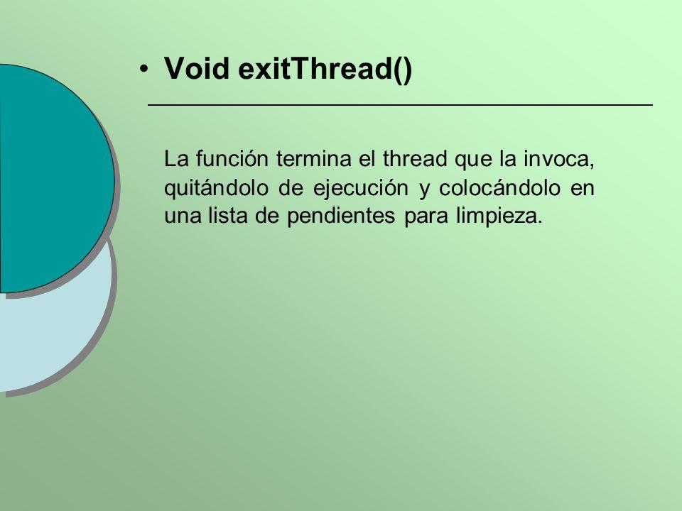 Void exitThread() La función termina el thread que la invoca, quitándolo de ejecución y colocándolo en una lista de pendientes para limpieza.