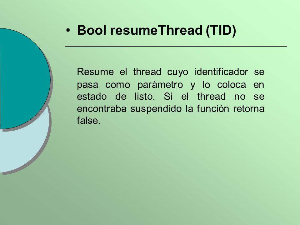 Bool resumeThread (TID) Resume el thread cuyo identificador se pasa como parámetro y lo coloca en estado de listo. Si el thread no se encontraba suspe