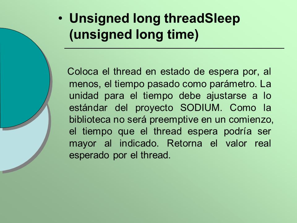 Unsigned long threadSleep (unsigned long time) Coloca el thread en estado de espera por, al menos, el tiempo pasado como parámetro. La unidad para el