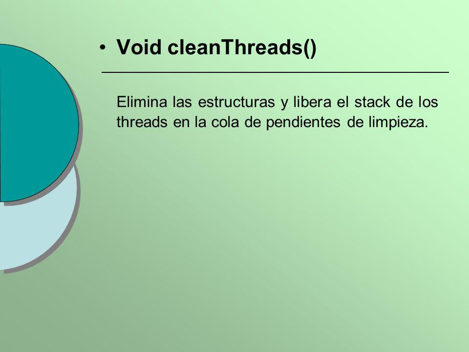 Void cleanThreads() Elimina las estructuras y libera el stack de los threads en la cola de pendientes de limpieza.