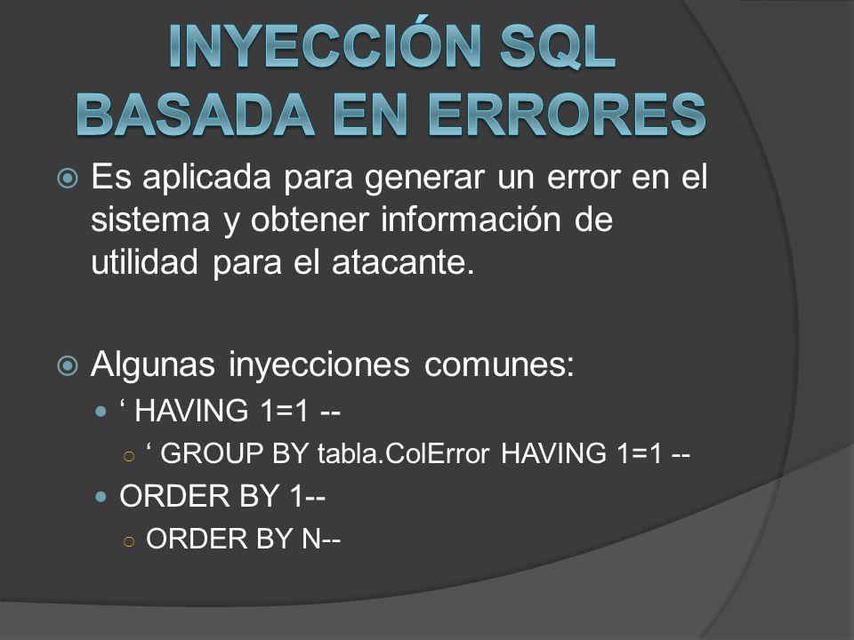 Es aplicada para generar un error en el sistema y obtener información de utilidad para el atacante. Algunas inyecciones comunes: HAVING 1=1 -- GROUP B
