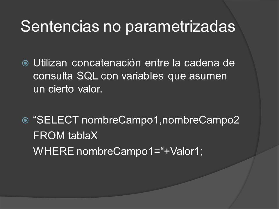 Sentencias no parametrizadas Utilizan concatenación entre la cadena de consulta SQL con variables que asumen un cierto valor. SELECT nombreCampo1,nomb