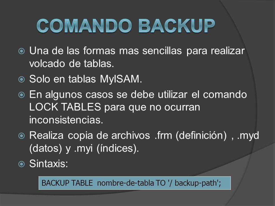 Una de las formas mas sencillas para realizar volcado de tablas. Solo en tablas MyISAM. En algunos casos se debe utilizar el comando LOCK TABLES para