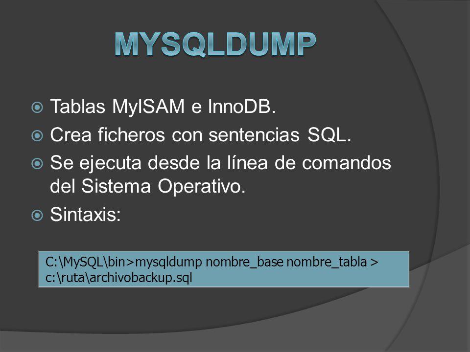 Tablas MyISAM e InnoDB. Crea ficheros con sentencias SQL. Se ejecuta desde la línea de comandos del Sistema Operativo. Sintaxis: C:\MySQL\bin>mysqldum