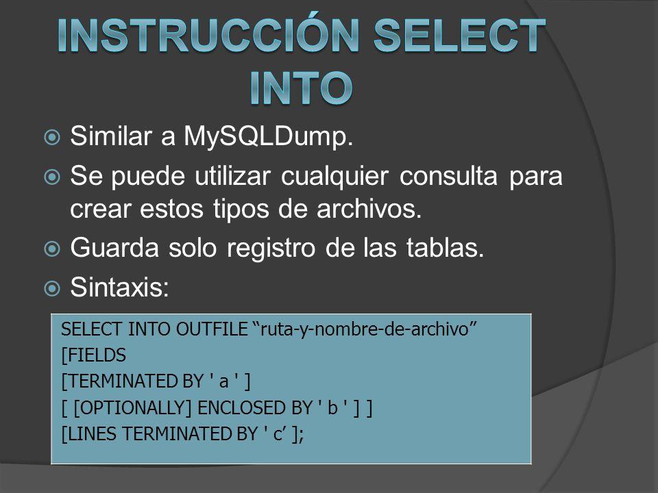 Similar a MySQLDump. Se puede utilizar cualquier consulta para crear estos tipos de archivos. Guarda solo registro de las tablas. Sintaxis: SELECT INT