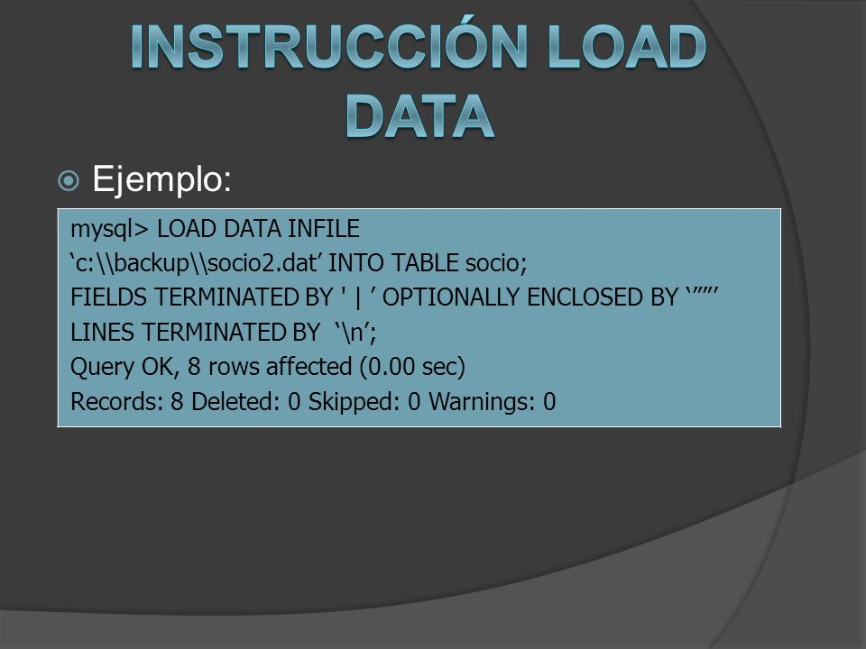 Ejemplo: mysql> LOAD DATA INFILE c:\backup\socio2.dat INTO TABLE socio; FIELDS TERMINATED BY ' | OPTIONALLY ENCLOSED BY LINES TERMINATED BY \n; Quer