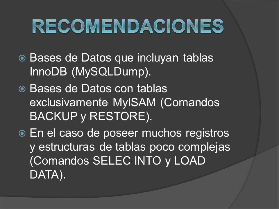 Bases de Datos que incluyan tablas InnoDB (MySQLDump). Bases de Datos con tablas exclusivamente MyISAM (Comandos BACKUP y RESTORE). En el caso de pose