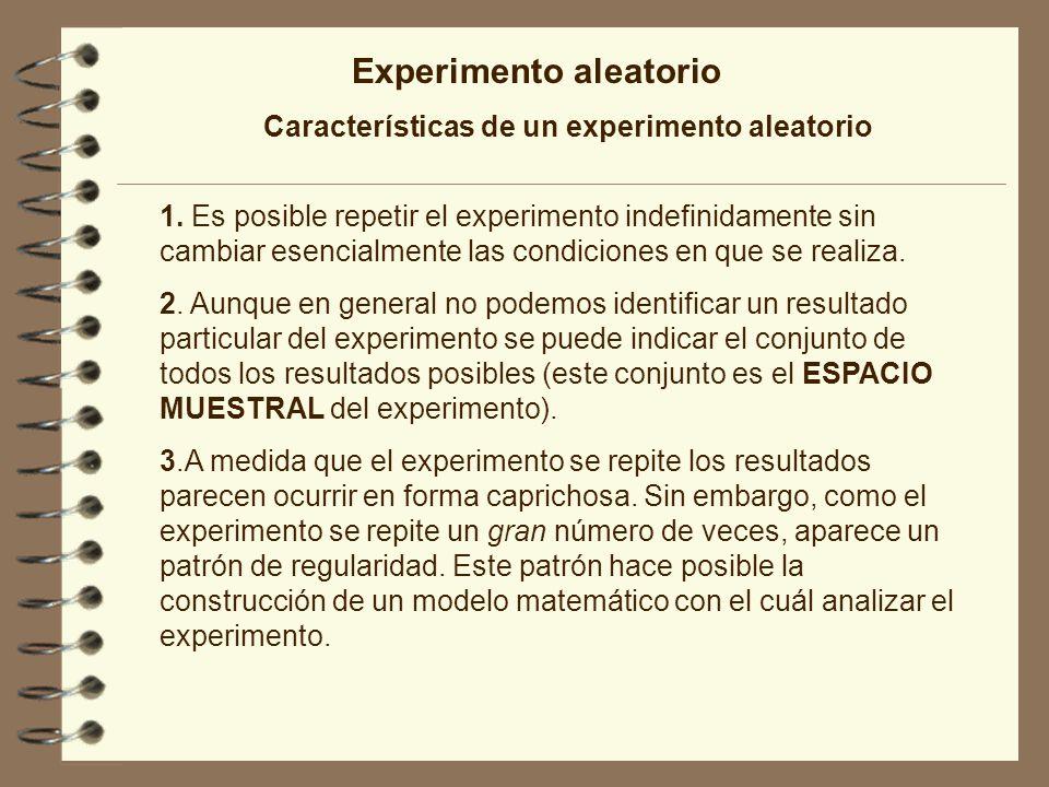 Experimento aleatorio Características de un experimento aleatorio 1. Es posible repetir el experimento indefinidamente sin cambiar esencialmente las c