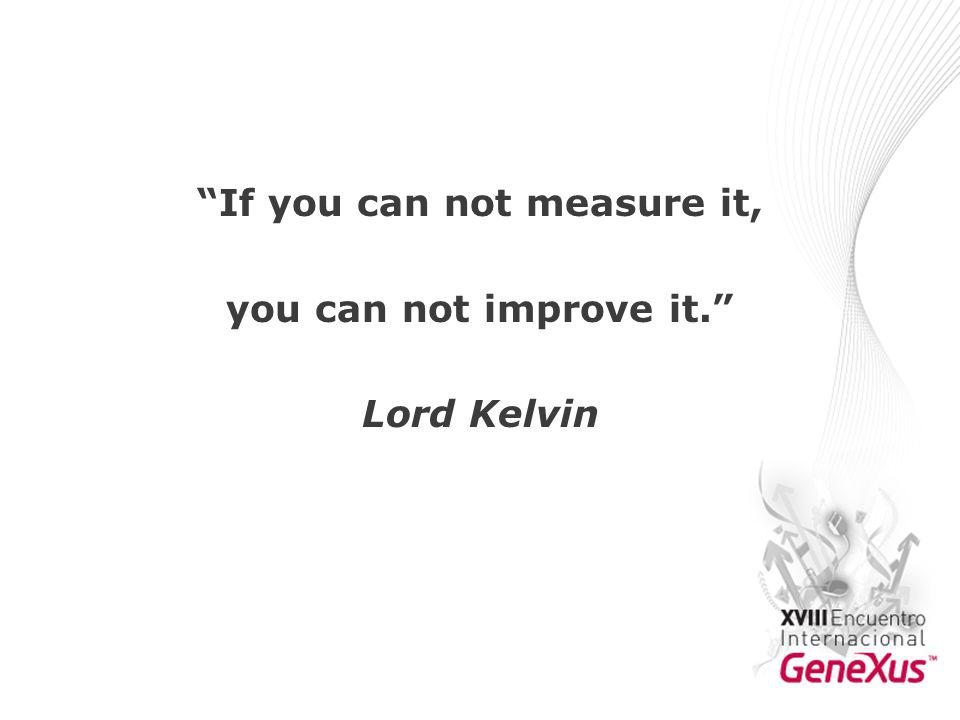 If you can not measure it, you can not improve it. Lord Kelvin