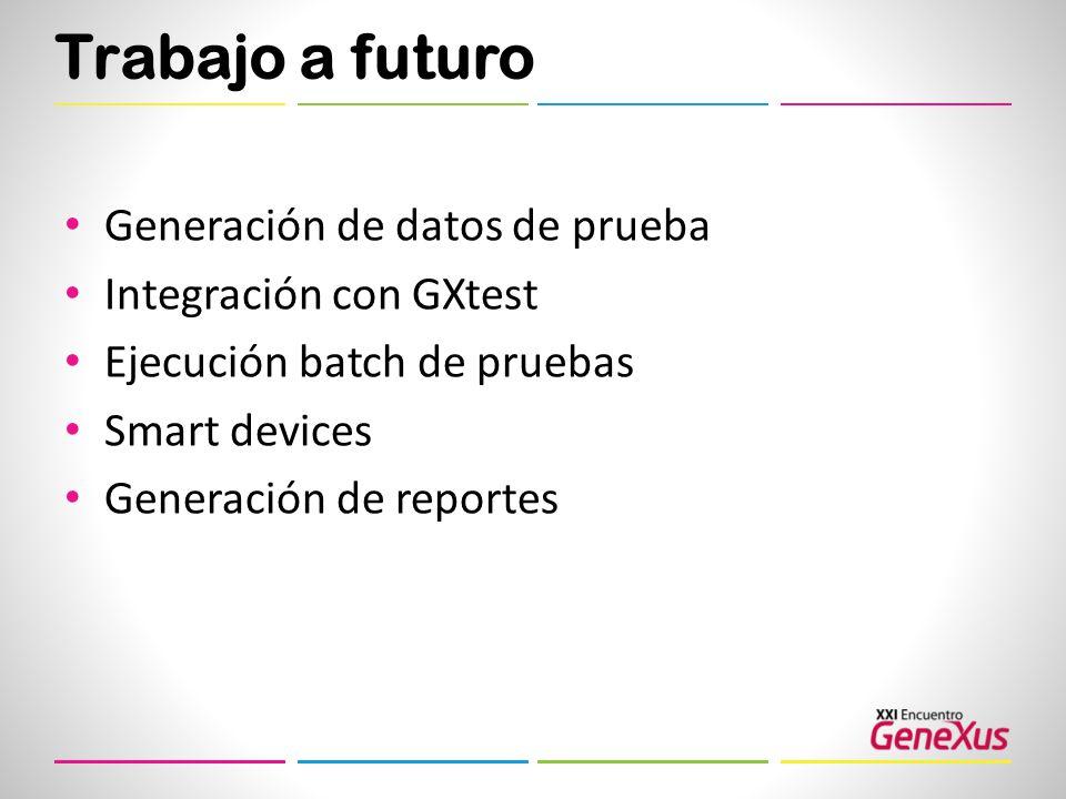 Trabajo a futuro Generación de datos de prueba Integración con GXtest Ejecución batch de pruebas Smart devices Generación de reportes