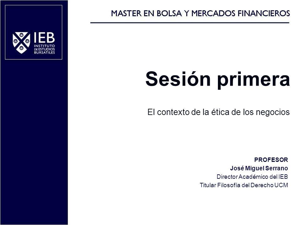 Sesión primera El contexto de la ética de los negocios 1 PROFESOR José Miguel Serrano Director Académico del IEB Titular Filosofía del Derecho UCM