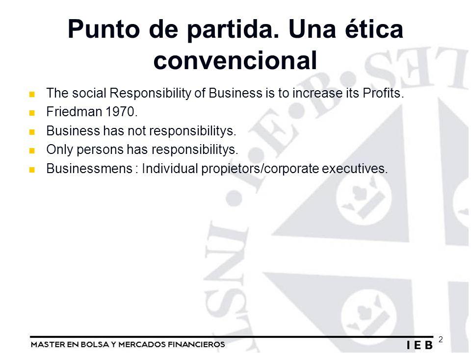 Punto de partida. Una ética convencional The social Responsibility of Business is to increase its Profits. Friedman 1970. Business has not responsibil