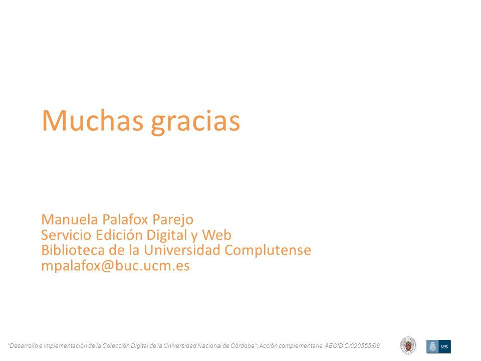 Desarrollo e implementación de la Colección Digital de la Universidad Nacional de Córdoba: Acción complementaria AECID C/020555/08 Muchas gracias Manuela Palafox Parejo Servicio Edición Digital y Web Biblioteca de la Universidad Complutense mpalafox@buc.ucm.es