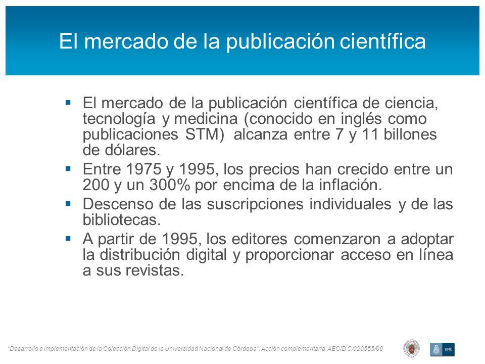 Desarrollo e implementación de la Colección Digital de la Universidad Nacional de Córdoba: Acción complementaria AECID C/020555/08 El mercado de la publicación científica El mercado de la publicación científica de ciencia, tecnología y medicina (conocido en inglés como publicaciones STM) alcanza entre 7 y 11 billones de dólares.
