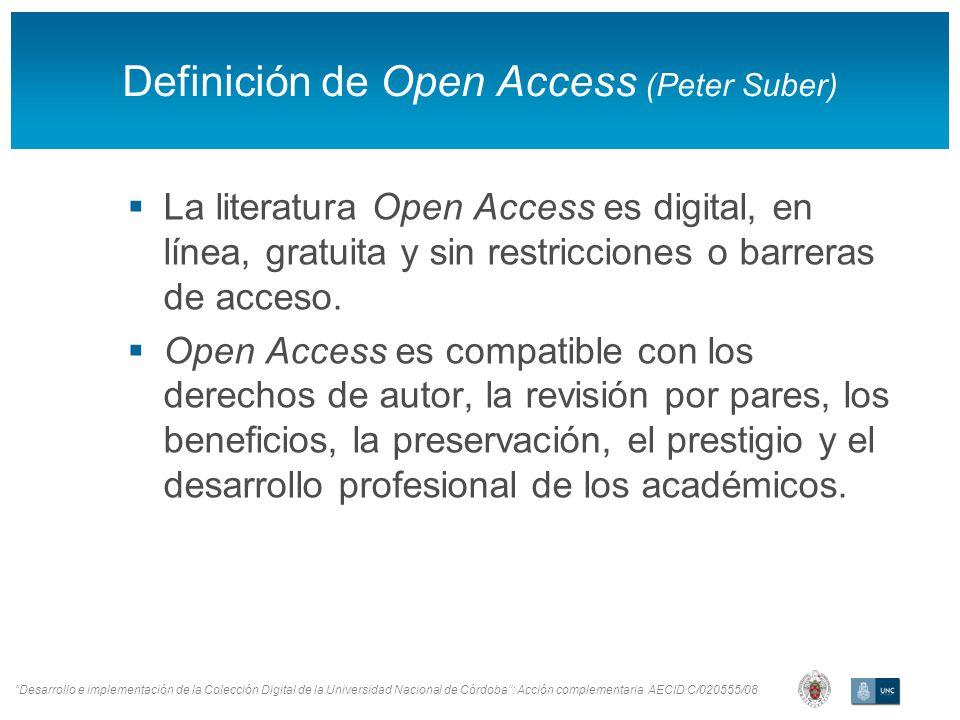Desarrollo e implementación de la Colección Digital de la Universidad Nacional de Córdoba: Acción complementaria AECID C/020555/08 Definición de Open Access (Peter Suber) La literatura Open Access es digital, en línea, gratuita y sin restricciones o barreras de acceso.