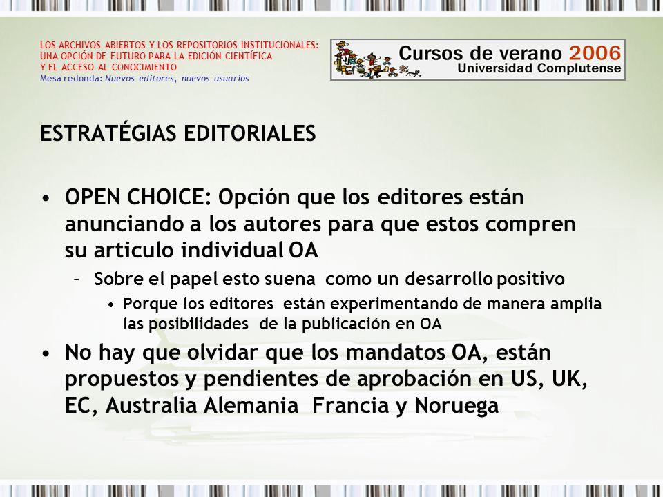 LOS ARCHIVOS ABIERTOS Y LOS REPOSITORIOS INSTITUCIONALES: UNA OPCIÓN DE FUTURO PARA LA EDICIÓN CIENTÍFICA Y EL ACCESO AL CONOCIMIENTO Mesa redonda: Nuevos editores, nuevos usuarios ESTRATÉGIAS EDITORIALES OPEN CHOICE: Opción que los editores están anunciando a los autores para que estos compren su articulo individual OA –Sobre el papel esto suena como un desarrollo positivo Porque los editores están experimentando de manera amplia las posibilidades de la publicación en OA No hay que olvidar que los mandatos OA, están propuestos y pendientes de aprobación en US, UK, EC, Australia Alemania Francia y Noruega