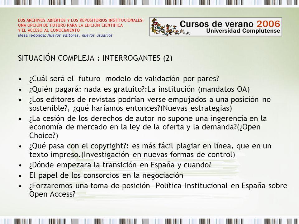 LOS ARCHIVOS ABIERTOS Y LOS REPOSITORIOS INSTITUCIONALES: UNA OPCIÓN DE FUTURO PARA LA EDICIÓN CIENTÍFICA Y EL ACCESO AL CONOCIMIENTO Mesa redonda: Nuevos editores, nuevos usuarios SITUACIÓN COMPLEJA : INTERROGANTES (2) ¿Cuál será el futuro modelo de validación por pares.
