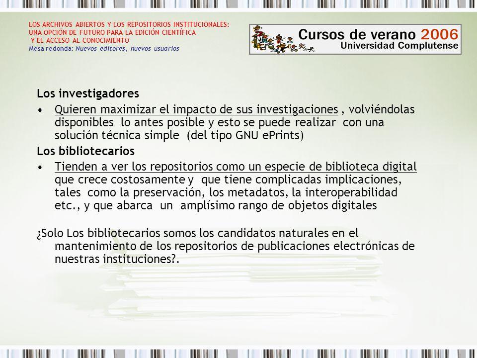 LOS ARCHIVOS ABIERTOS Y LOS REPOSITORIOS INSTITUCIONALES: UNA OPCIÓN DE FUTURO PARA LA EDICIÓN CIENTÍFICA Y EL ACCESO AL CONOCIMIENTO Mesa redonda: Nuevos editores, nuevos usuarios POSICIÓN DE LAS UNIVERSIDADES Y ORGANISMOS DE INVESTIGACIÓN Crear un archivo de e-prints compatible OAI Reglamentar para toda la universidad/organismo de investigación una política expresa para que todas sus facultades / organismos dependientes, mantengan y tengan al día un curriculum vitae estándar en línea Exigir el texto integral de toda publicación fruto de la actividad investigadora para su depósito en el archivo de la universidad manteniéndola vínculada al curriculum vitae del autor Proporcionar la formación y el entrenamiento necesarios al personal bibliotecario para que pueda cumplir sus nuevas tareas Ofrecer la ayuda de los bibliotecarios digitales a la comunidad científica/docente para facilitar las tareas de autoarchivo y publicacion electrónica