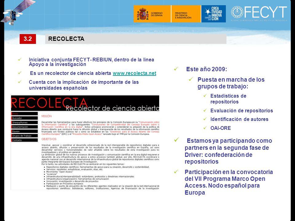 Iniciativa conjunta FECYT- REBIUN, dentro de la línea Apoyo a la investigación Es un recolector de ciencia abierta www.recolecta.netwww.recolecta.net Cuenta con la implicación de importante de las universidades españolas Este año 2009: Puesta en marcha de los grupos de trabajo: Estadísticas de repositorios Evaluación de repositorios Identificación de autores OAI-ORE Estamos ya participando como partners en la segunda fase de Driver: confederación de repositorios Participación en la convocatoria del VII Programa Marco Open Access.