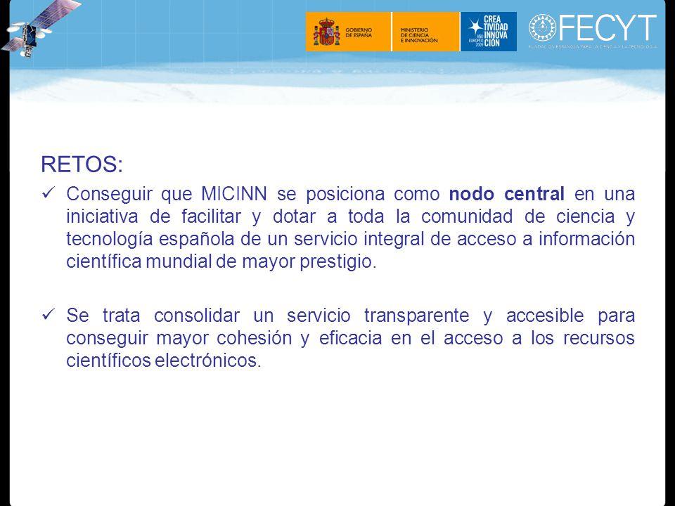 RETOS: Conseguir que MICINN se posiciona como nodo central en una iniciativa de facilitar y dotar a toda la comunidad de ciencia y tecnología española de un servicio integral de acceso a información científica mundial de mayor prestigio.