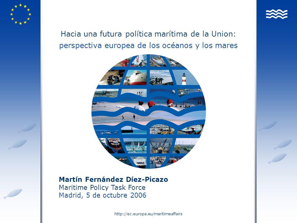 http://ec.europa.eu/maritimeaffairs Hacia una futura política marítima de la Union: perspectiva europea de los océanos y los mares Martín Fernández Dí