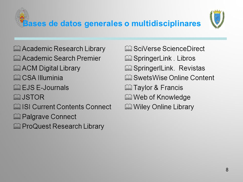 Bases de datos generales o multidisciplinares Academic Research Library Academic Search Premier ACM Digital Library CSA Illuminia EJS E-Journals JSTOR ISI Current Contents Connect Palgrave Connect ProQuest Research Library SciVerse ScienceDirect SpringerLink.