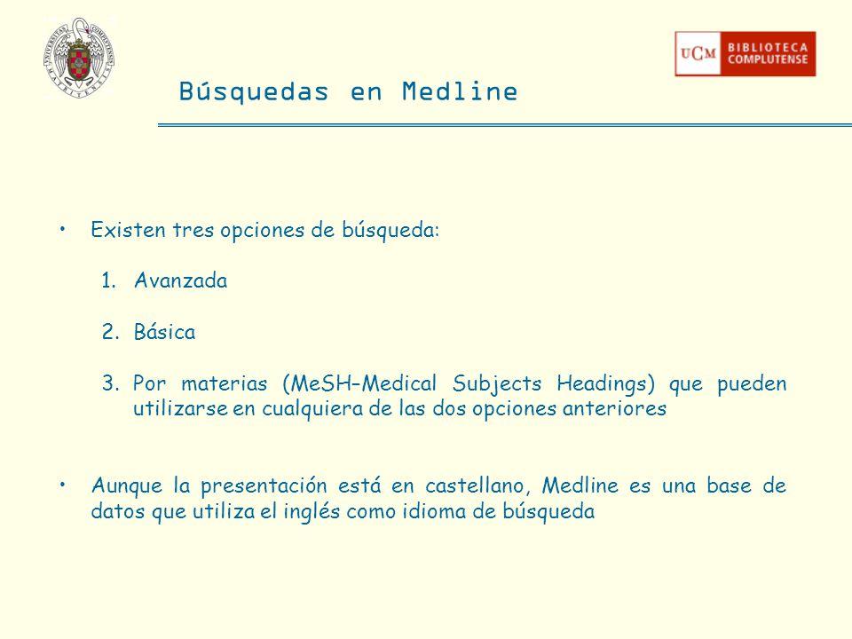 Búsquedas en Medline Existen tres opciones de búsqueda: 1.Avanzada 2.Básica 3.Por materias (MeSH–Medical Subjects Headings) que pueden utilizarse en c