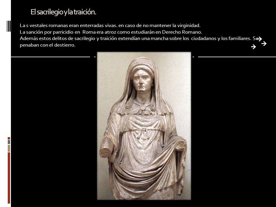 El sacrilegio y la traición. La s vestales romanas eran enterradas vivas. en caso de no mantener la virginidad. La sanción por parricidio en Roma era