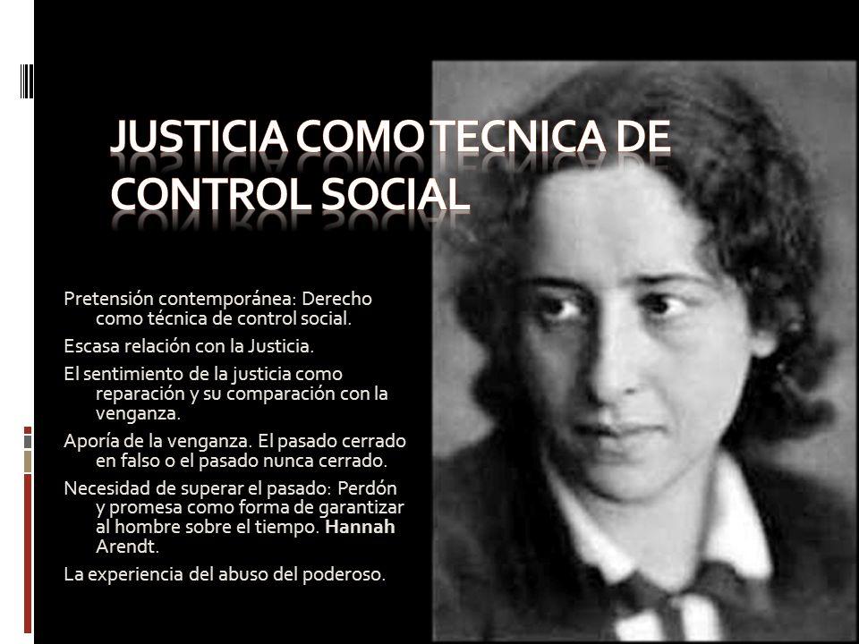 Pretensión contemporánea: Derecho como técnica de control social. Escasa relación con la Justicia. El sentimiento de la justicia como reparación y su