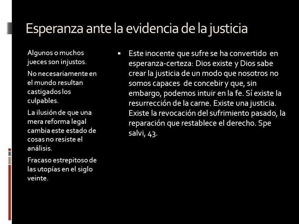 Esperanza ante la evidencia de la justicia Algunos o muchos jueces son injustos. No necesariamente en el mundo resultan castigados los culpables. La i