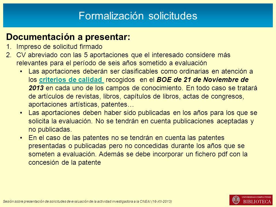 Sesión sobre presentación de solicitudes de evaluación de la actividad investigadora a la CNEAI (16-XII-2013) Formalización solicitudes Documentación a presentar: 1.Impreso de solicitud firmado 2.CV abreviado con las 5 aportaciones que el interesado considere más relevantes para el período de seis años sometido a evaluación Las aportaciones deberán ser clasificables como ordinarias en atención a los criterios de calidad recogidos en el BOE de 21 de Noviembre de 2013 en cada uno de los campos de conocimiento.