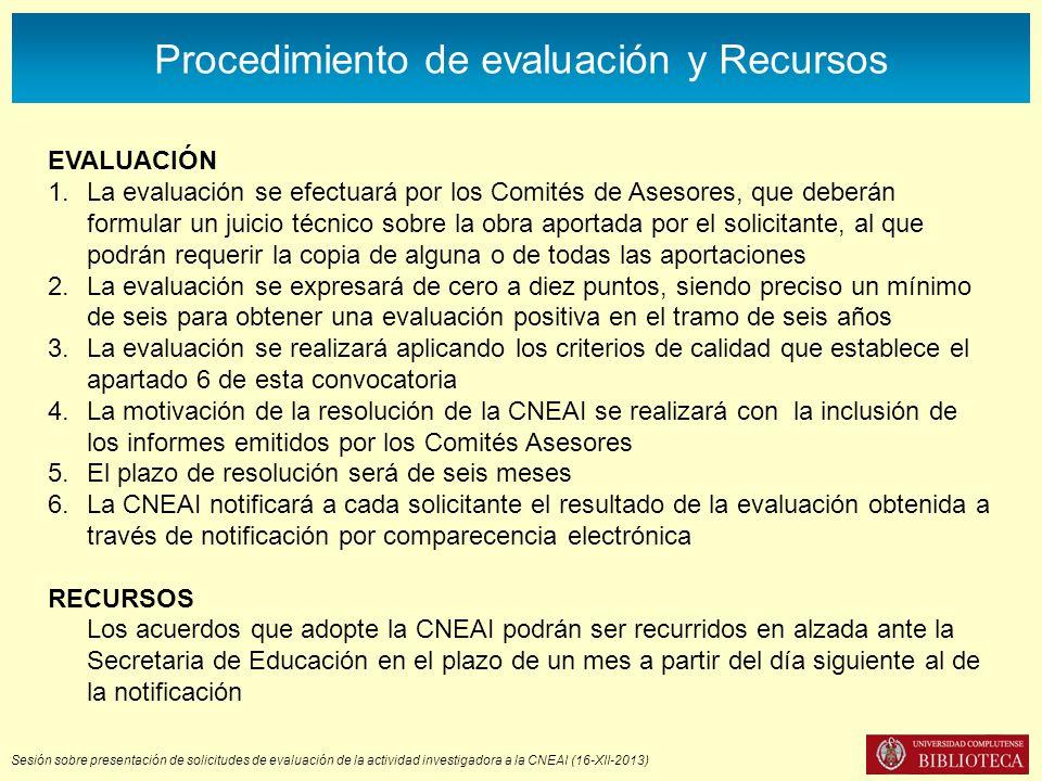 Sesión sobre presentación de solicitudes de evaluación de la actividad investigadora a la CNEAI (16-XII-2013) Procedimiento de evaluación y Recursos EVALUACIÓN 1.La evaluación se efectuará por los Comités de Asesores, que deberán formular un juicio técnico sobre la obra aportada por el solicitante, al que podrán requerir la copia de alguna o de todas las aportaciones 2.La evaluación se expresará de cero a diez puntos, siendo preciso un mínimo de seis para obtener una evaluación positiva en el tramo de seis años 3.La evaluación se realizará aplicando los criterios de calidad que establece el apartado 6 de esta convocatoria 4.La motivación de la resolución de la CNEAI se realizará con la inclusión de los informes emitidos por los Comités Asesores 5.El plazo de resolución será de seis meses 6.La CNEAI notificará a cada solicitante el resultado de la evaluación obtenida a través de notificación por comparecencia electrónica RECURSOS Los acuerdos que adopte la CNEAI podrán ser recurridos en alzada ante la Secretaria de Educación en el plazo de un mes a partir del día siguiente al de la notificación