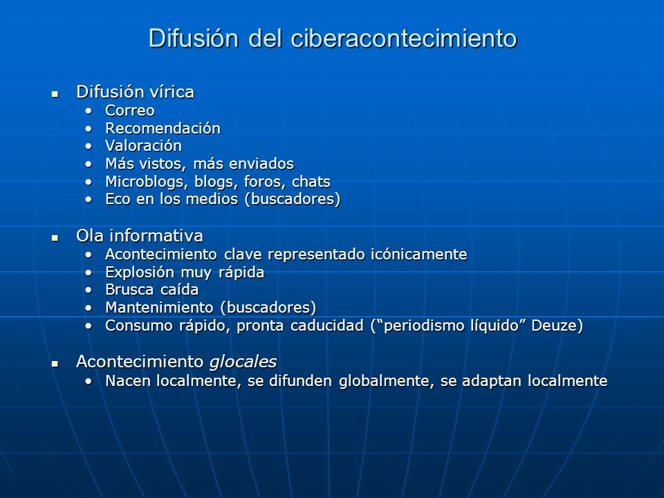 Difusión del ciberacontecimiento Difusión vírica Difusión vírica CorreoCorreo RecomendaciónRecomendación ValoraciónValoración Más vistos, más enviadosMás vistos, más enviados Microblogs, blogs, foros, chatsMicroblogs, blogs, foros, chats Eco en los medios (buscadores)Eco en los medios (buscadores) Ola informativa Ola informativa Acontecimiento clave representado icónicamenteAcontecimiento clave representado icónicamente Explosión muy rápidaExplosión muy rápida Brusca caídaBrusca caída Mantenimiento (buscadores)Mantenimiento (buscadores) Consumo rápido, pronta caducidad (periodismo líquido Deuze)Consumo rápido, pronta caducidad (periodismo líquido Deuze) Acontecimiento glocales Acontecimiento glocales Nacen localmente, se difunden globalmente, se adaptan localmenteNacen localmente, se difunden globalmente, se adaptan localmente