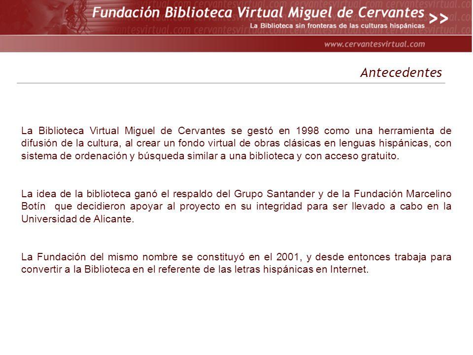 Antecedentes La Biblioteca Virtual Miguel de Cervantes se gestó en 1998 como una herramienta de difusión de la cultura, al crear un fondo virtual de obras clásicas en lenguas hispánicas, con sistema de ordenación y búsqueda similar a una biblioteca y con acceso gratuito.